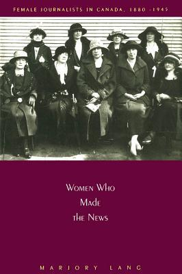 Women Who Made the News: Female Journalists in Canada, 1880-1945 Marjory Lang
