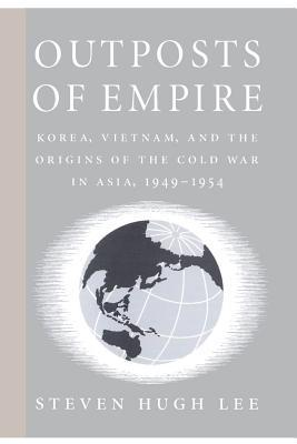 Outposts of Empire: Korea, Vietnam, and the Origins of the Cold War in Asia, 1949-1954 Steven Hugh Lee