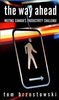 The Way Ahead: Meeting Canadas Productivity Challenge Tom Brzustowski