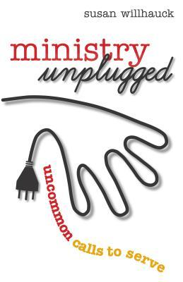 Ministry Unplugged: Uncommon Calls to Serve  by  Susan Willhauck