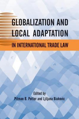 Globalization and Local Adaptation in International Trade Law  by  Pitman B Potter