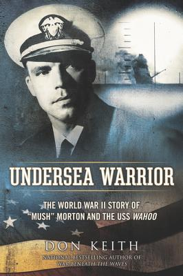 Undersea Warrior: The World War II Story of Mush Morton and the USS Wahoo Don Keith