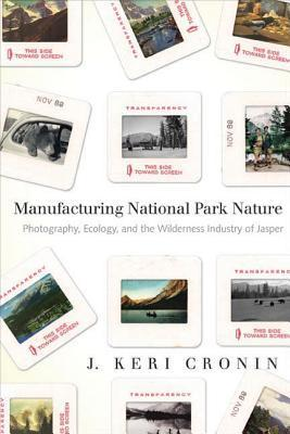 Manufacturing National Park Nature: Photography, Ecology, and the Wilderness Industry of Jasper  by  J Keri Cronin