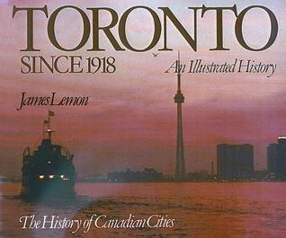 Toronto Since 1918: An Illustrated History (Illustrated Histories)  (Toronto: An Illustrated History, #2)  by  James Lemon