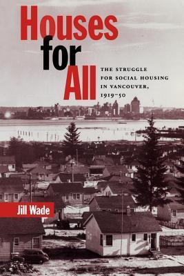 Houses for All: The Struggle for Social Housing in Vancouver, 1919-1950  by  Jill Wade