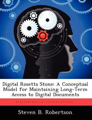 Digital Rosetta Stone: A Conceptual Model for Maintaining Long-Term Access to Digital Documents  by  Steven B. Robertson