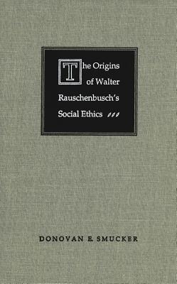 Origins of Walter Rauschenbuschs Social Ethics Donovan E Smucker