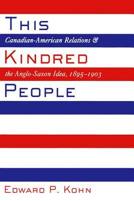 This Kindred People: Canadian-American Relations and the Anglo-Saxon Idea, 1895-1903  by  Edward P. Kohn