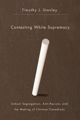 Contesting White Supremacy: School Segregation, Anti-Racism, and the Making of Chinese Canadians  by  Timothy J. Stanley