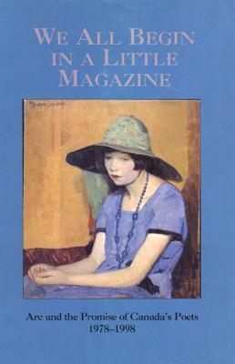 We All Begin in a Little Magazine: And the Promise of Canadas Poets 1978-1998  by  Arc