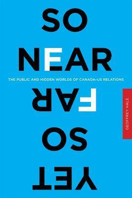So Near Yet So Far: The Public and Hidden Worlds of Canada-US Relations  by  Geoffrey Hale
