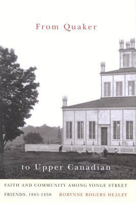 From Quaker to Upper Canadian: Faith and Community Among Yonge Street Friends, 1801-1850  by  Robynne Healey