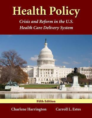 Health Policy: Crisis and Reform in the U.S. Health Care Delivery System  by  Charlene Harrington