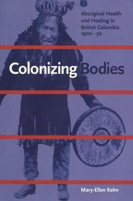 Colonizing Bodies: Aboriginal Health and Healing in British Columbia, 1900-50 Mary-Ellen Kelm