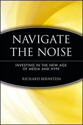 Navigate the Noise: Investing in the New Age of Media and Hype Richard Bernstein