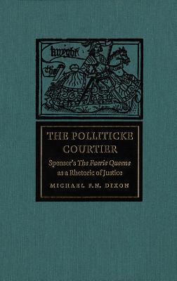Polliticke Courtier: Spensers the Faerie Queene as a Rhetoric of Justice  by  Michael F N Dixon