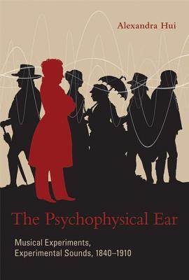 The Psychophysical Ear: Musical Experiments, Experimental Sounds, 1840-1910 Alexandra Hui