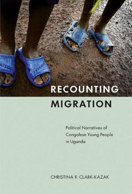 Recounting Migration: Political Narratives of Congolese Young People in Uganda  by  Christina R. Clark-Kazak