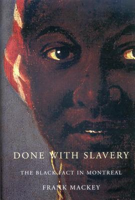 Done with Slavery: The Black Fact in Montreal, 1760-1840  by  Frank Mackey