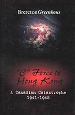 C Force to Hong Kong: A Canadian Catastrophe  by  Brereton Greenhous