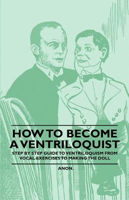 How to Become a Ventriloquist - Step  by  Step Guide to Ventriloquism from Vocal Exercises to Making the Doll by Anonymous