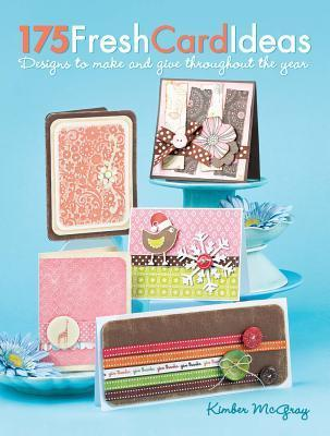 175 Fresh Card Ideas: Designs to Make and Give Throughout the Year Kimber McGray