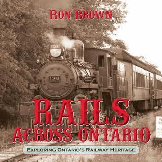 Rails Across Ontario: Exploring Ontarios Railway Heritage  by  Ron Brown
