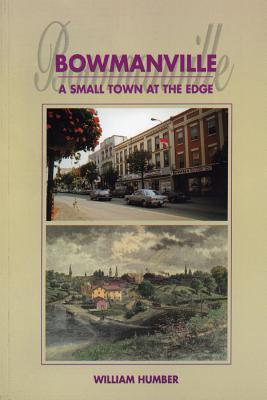Bowmanville: A Small Town at the Edge  by  William Humber