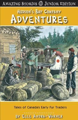 Hudsons Bay Company Adventures (Jr): Tales of Canadas Early Fur Traders Elle Andra-Warner