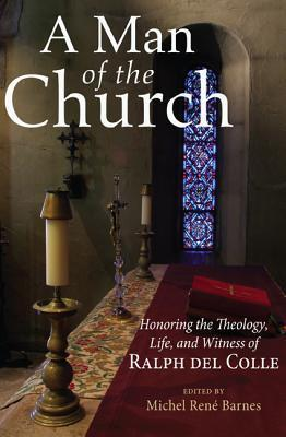 A Man of the Church: Honoring the Theology, Life, and Witness of Ralph del Colle  by  Michel Barnes