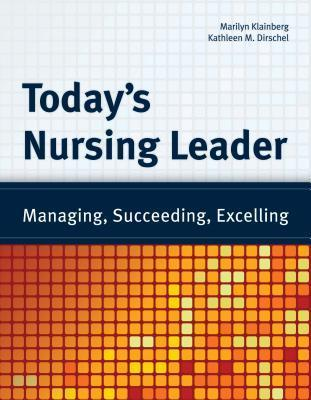 Todays Nursing Leader: Managing, Succeeding, Excelling: Managing, Succeeding, Excelling Marilyn Klainberg