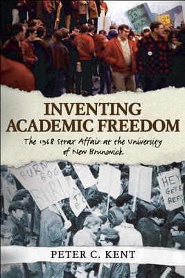 Inventing Academic Freedom: The 1968 Strax Affair at the University of New Brunswick Peter C. Kent