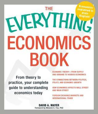 The Everything Economics Book: From Theory to Practice, Your Complete Guide to Understanding Economics Today  by  David A. Mayer
