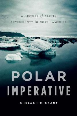 Polar Imperative: A History of Arctic Sovereignty in North America Shelagh D. Grant