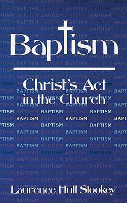 Baptism: Christs ACT in the Church  by  Laurence Hull Stookey