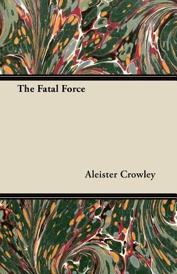 The Fatal Force Aleister Crowley