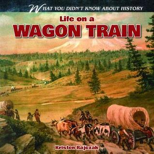 Life on a Wagon Train  by  Kristen Rajczak
