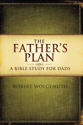 The Fathers Plan: A Bible Study for Dads Robert Wolgemuth
