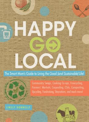 Happy-Go-Local: The Smart Moms Guide to Living the Good (and Sustainable) Life!  by  Linsly Donnelly