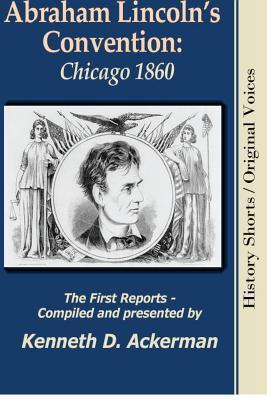 Abraham Lincolns Convention: Chicago 1860 Kenneth D Ackerman