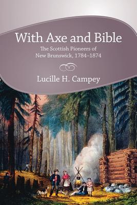 With Axe and Bible: The Scottish Pioneers of New Brunswick, 1784-1874 Lucille H. Campey