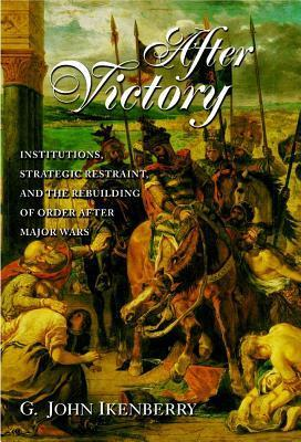 After Victory: Institutions, Strategic Restraint, and the Rebuilding of Order After Major Wars: Institutions, Strategic Restraint, and the Rebuilding of Order After Major Wars G. John Ikenberry