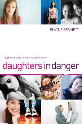Daughters in Danger: Helping Our Girls Thrive in Todays Culture  by  Elayne Bennett