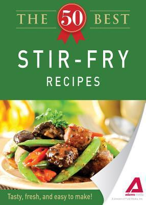 The 50 Best Stir-Fry Recipes: Tasty, Fresh, and Easy to Make!  by  Adams Media