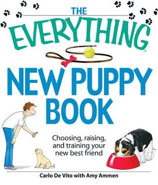 The Everything New Puppy Book: Choosing, Raising, and Training Your New Best Friend Carlo DeVito