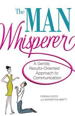 The Man Whisperer: A Gentle, Results-Oriented Approach to Communication Donna Sozio
