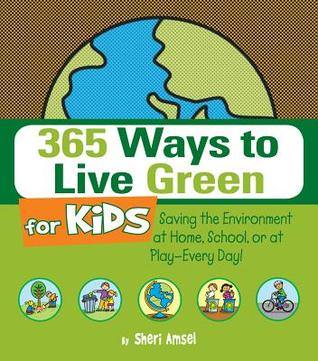 365 Ways to Live Green for Kids: Saving the Environment at Home, School, or at Play--Every Day! Sheri Amsel
