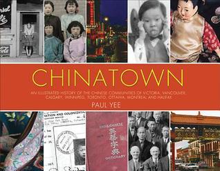 Chinatown: An Illustrated History of the Chinese Communities of Victoria, Vancouver, Calgary, Winnipeg, Toronto, Ottawa, Montreal and Halifax Paul Yee