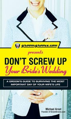 Groomgroove.com Presents Dont Screw Up Your Brides Wedding: A Groom S Guide to Surviving the Most Important Day of Your Wifes Life Michael Arnot