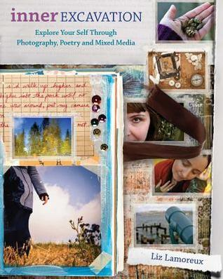 Inner Excavation: Explore Your Self Through Photography, Poetry and Mixed Media  by  Liz Lamoreux